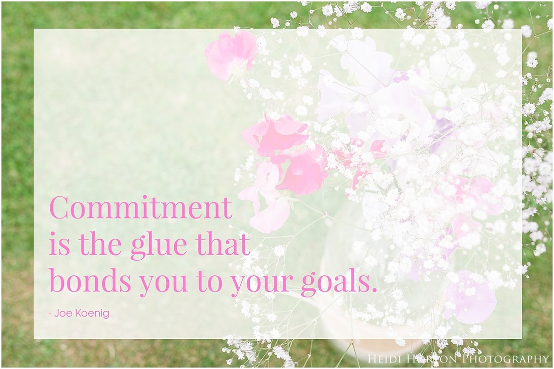Heidi Horton Photography, commitment is the glue that bonds you to your goals